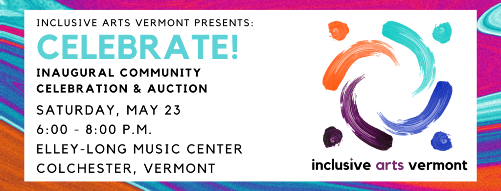 Inclusive Arts Vermont Presents: CELEBRATE! Inaugural Community Celebration & Action Saturday, May 23 6:00 - 8:00 pm Elley-Long Music Center Colchester, Vermont