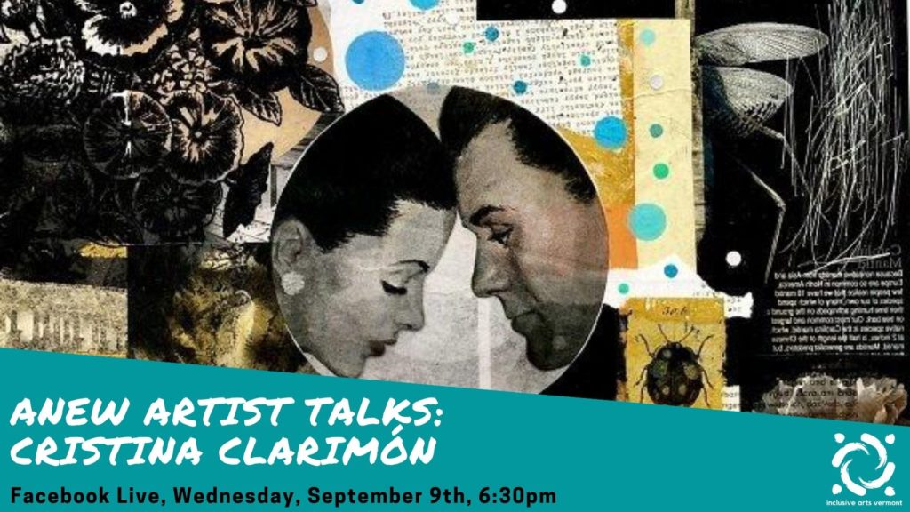 """In the background, a collage in blacks, greys, yellows, blues, and whites. At center, in a circle, an image of two people leaning towards each other, foreheads pressed together. Around this are images of botanicals, insects, undiscernible text. In the bottom quarter of the image, a teal graphic is in the foreground. On the left side of the graphic, in white writing, it says, """"ANEW ARTIST TALKS: Cristina Clarimón."""" Below that, in black writing, it says, """"Facebook Live, Wednesday, September 9, 6:30pm. In the bottom right corner, the Inclusive Arts Vermont logo is in white."""